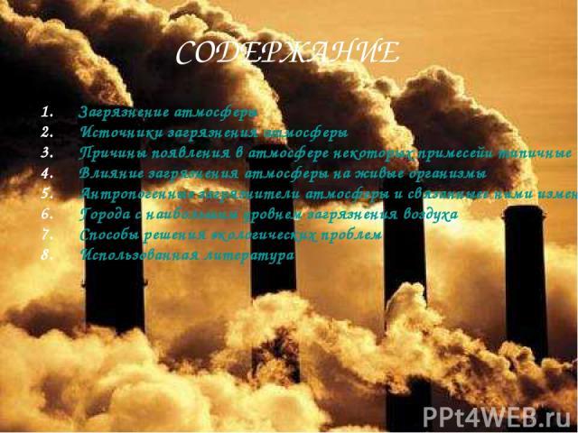 СОДЕРЖАНИЕ Загрязнение атмосферы Источники загрязнения атмосферы Причины появления в атмосфере некоторых примесей и типичные их концентрации Влияние загрязнения атмосферы на живые организмы Антропогенные загрязнители атмосферы и связанные с ними изм…