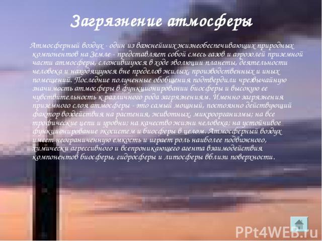 Загрязнение атмосферы Атмосферный воздух - один из важнейших жизнеобеспечивающих природных компонентов на Земле - представляет собой смесь газов и аэрозолей приземной части атмосферы, сложившуюся в ходе эволюции планеты, деятельности человека и нахо…