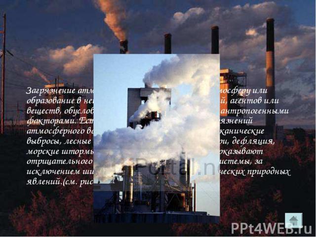 Загрязнение атмосферы - это привнесение в атмосферу или образование в ней физико-химических соединений, агентов или веществ, обусловленное как природными, так и антропогенными факторами. Естественными источниками загрязнений атмосферного воздуха слу…