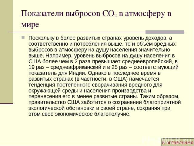 Показатели выбросов CO2 в атмосферу в мире Поскольку в более развитых странах уровень доходов, а соответственно и потребления выше, то и объём вредных выбросов в атмосферу на душу населения значительно выше. Например, уровень выбросов на душу населе…