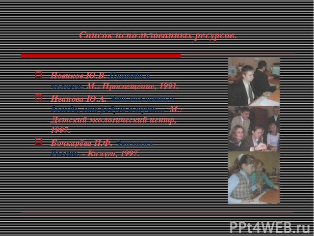 Список использованных ресурсов. Новиков Ю.В. Природа и человек.-М.: Просвещение, 1991. Иванова Ю.А. Эти кислотные дожди, эти радуги и тучи…- М.: Детский экологический центр, 1997. Бочкарёва Н.Ф. Экология России. - Калуга, 1997.