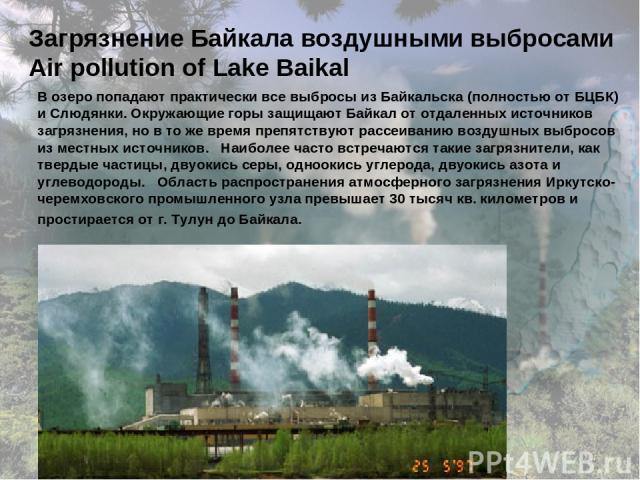 Загрязнение Байкала воздушными выбросами Air pollution of Lake Baikal В озеро попадают практически все выбросы из Байкальска (полностью от БЦБК) и Слюдянки. Окружающие горы защищают Байкал от отдаленных источников загрязнения, но в то же время препя…