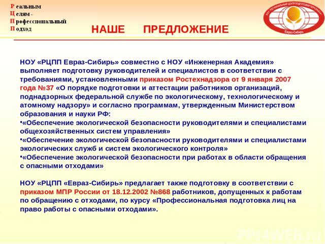 НАШЕ ПРЕДЛОЖЕНИЕ НОУ «РЦПП Евраз-Сибирь» совместно с НОУ «Инженерная Академия» выполняет подготовку руководителей и специалистов в соответствии с требованиями, установленными приказом Ростехнадзора от 9 января 2007 года №37 «О порядке подготовки и а…