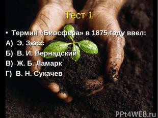 Тест 1 Термин «Биосфера» в 1875 году ввел: А) Э. Зюсс Б) В. И. Вернадский В) Ж.
