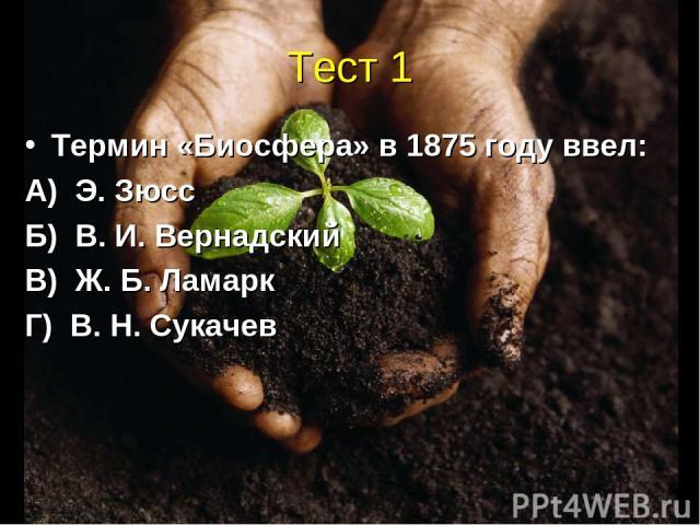 Тест 1 Термин «Биосфера» в 1875 году ввел: А) Э. Зюсс Б) В. И. Вернадский В) Ж. Б. Ламарк Г) В. Н. Сукачев