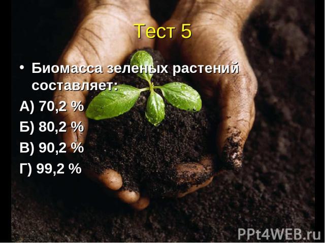 Тест 5 Биомасса зеленых растений составляет: А) 70,2 % Б) 80,2 % В) 90,2 % Г) 99,2 %