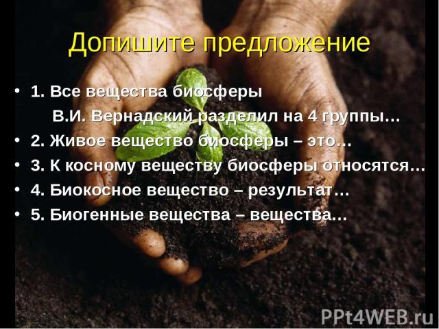 Допишите предложение 1. Все вещества биосферы В.И. Вернадский разделил на 4 группы… 2. Живое вещество биосферы – это… 3. К косному веществу биосферы относятся… 4. Биокосное вещество – результат… 5. Биогенные вещества – вещества…
