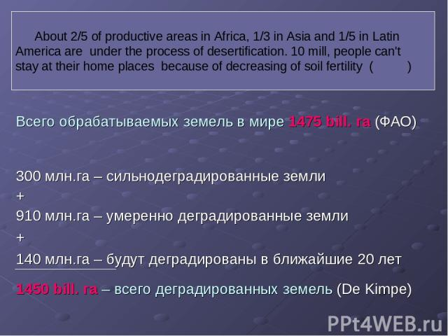 Всего обрабатываемых земель в мире 1475 bill. га (ФАО) 300 млн.га – сильнодеградированные земли + 910 млн.га – умеренно деградированные земли + 140 млн.га – будут деградированы в ближайшие 20 лет 1450 bill. га – всего деградированных земель (De Kimp…
