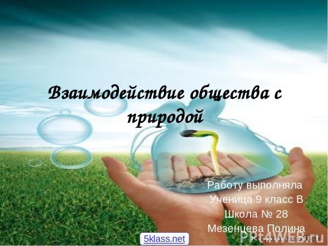 Взаимодействие общества с природой Работу выполняла Ученица 9 класс В Школа № 28 Мезенцева Полина 5klass.net