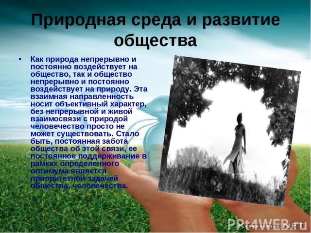 Природная среда и развитие общества Как природа непрерывно и постоянно воздействует на общество, так и общество непрерывно и постоянно воздействует на природу. Эта взаимная направленность носит объективный характер, без непрерывной и живой взаимосвя…