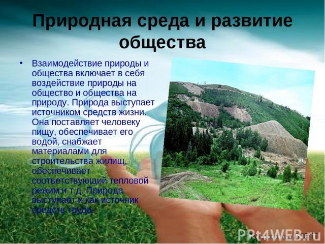 Природная среда и развитие общества Взаимодействие природы и общества включает в себя воздействие природы на общество и общества на природу. Природа выступает источником средств жизни. Она поставляет человеку пищу, обеспечивает его водой, снабжает м…