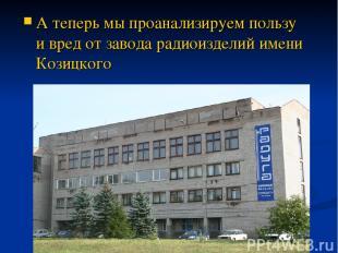А теперь мы проанализируем пользу и вред от завода радиоизделий имени Козицкого