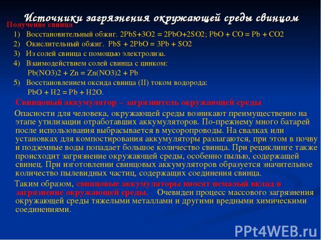 Получение свинца Получение свинца 1) Восстановительный обжиг. 2PbS+3O2 = 2PbO+2SO2; PbO + CO = Pb + CO2 2) Окислительный обжиг. PbS + 2PbO = 3Pb + SO2 3) Из солей свинца с помощью электролиза. 4) Взаимодействием солей свинца с цинком: Pb(NO3)2 + Zn …
