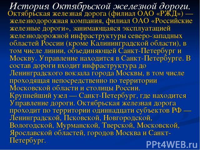 Октябрьская железная дорога (филиал ОАО «РЖД») — железнодорожная компания, филиал ОАО «Российские железные дороги», занимающаяся эксплуатацией железнодорожной инфраструктуры северо-западных областей России (кроме Калининградской области), в том числ…