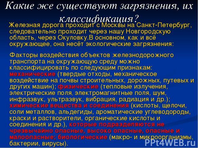 Железная дорога проходит с Москвы на Санкт-Петербург, следовательно проходит через нашу Новгородскую область, через Окуловку.В основном, как и всё окружающее, она несёт экологические загрязнения: Факторы воздействия объектов железнодорожного транспо…