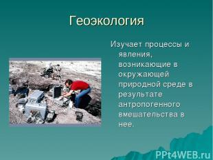 Геоэкология Изучает процессы и явления, возникающие в окружающей природной среде