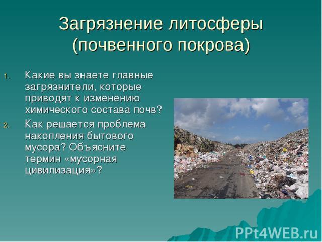 Загрязнение литосферы (почвенного покрова) Какие вы знаете главные загрязнители, которые приводят к изменению химического состава почв? Как решается проблема накопления бытового мусора? Объясните термин «мусорная цивилизация»?