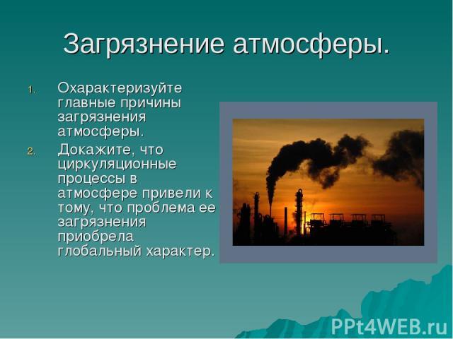 Загрязнение атмосферы. Охарактеризуйте главные причины загрязнения атмосферы. Докажите, что циркуляционные процессы в атмосфере привели к тому, что проблема ее загрязнения приобрела глобальный характер.