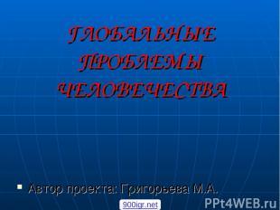 ГЛОБАЛЬНЫЕ ПРОБЛЕМЫ ЧЕЛОВЕЧЕСТВА Автор проекта: Григорьева М.А. 900igr.net