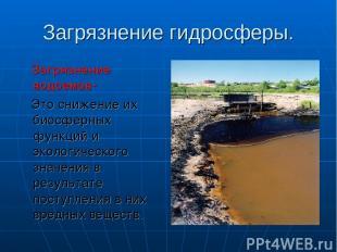 Загрязнение гидросферы. Загрязнение водоемов- Это снижение их биосферных функций