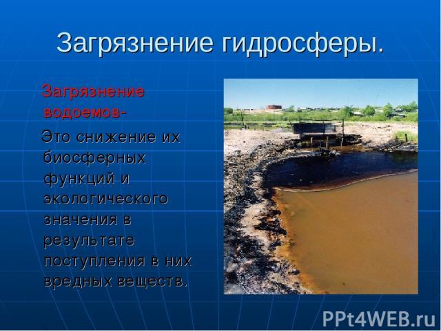 Загрязнение гидросферы. Загрязнение водоемов- Это снижение их биосферных функций и экологического значения в результате поступления в них вредных веществ.