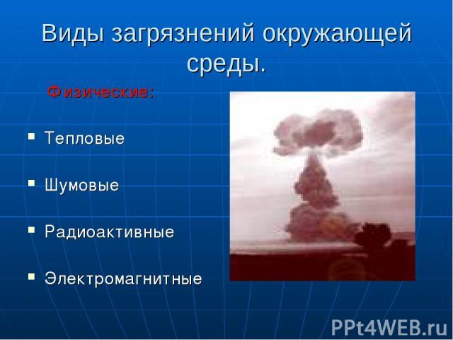 Виды загрязнений окружающей среды. Физические: Тепловые Шумовые Радиоактивные Электромагнитные