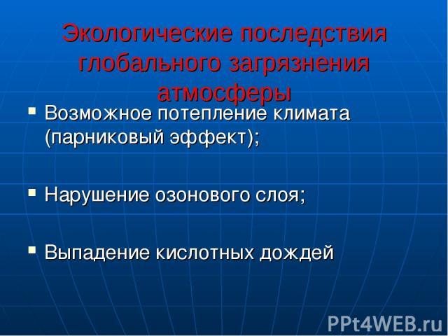 Экологические последствия глобального загрязнения атмосферы Возможное потепление климата (парниковый эффект); Нарушение озонового слоя; Выпадение кислотных дождей