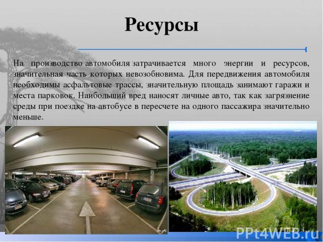 Ресурсы На производствоавтомобилязатрачивается много энергии и ресурсов, значительная часть которых невозобновима. Для передвижения автомобиля необходимы асфальтовые трассы, значительную площадь занимают гаражи и места парковок. Наибольший вред на…
