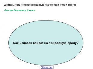 Деятельность человека в природе как экологический фактор Орлова Екатерина, 8 кла