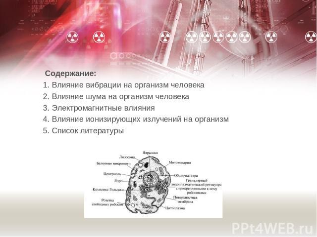 Содержание: 1. Влияние вибрации на организм человека 2. Влияние шума на организм человека 3. Электромагнитные влияния 4. Влияние ионизирующих излучений на организм 5. Список литературы