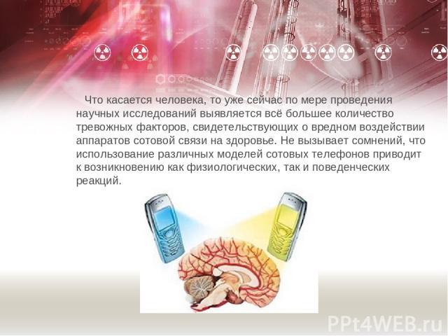 Что касается человека, то уже сейчас по мере проведения научных исследований выявляется всё большее количество тревожных факторов, свидетельствующих о вредном воздействии аппаратов сотовой связи на здоровье. Не вызывает сомнений, что использование р…