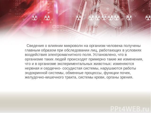 Сведения о влиянии микроволн на организм человека получены главным образом при обследовании лиц, работающих в условиях воздействия электромагнитного поля. Установлено, что в организме таких людей происходят примерно такие же изменения, что и в орган…