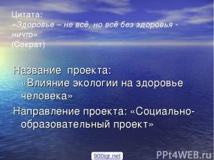 Цитата: «Здоровье – не всё, но всё без здоровья - ничто» (Сократ) Название проек