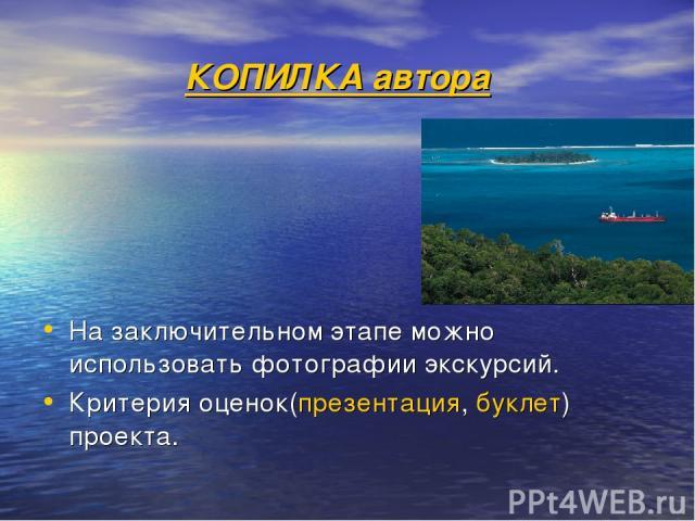КОПИЛКА автора На заключительном этапе можно использовать фотографии экскурсий. Критерия оценок(презентация, буклет) проекта.