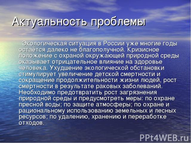 Актуальность проблемы Экологическая ситуация в России уже многие годы остаётся далеко не благополучной. Кризисное положение с охраной окружающей природной среды оказывает отрицательное влияние на здоровье человека. Ухудшение экологической обстановки…