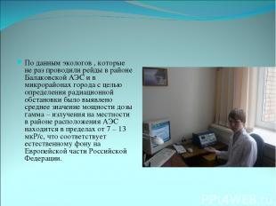 По данным экологов , которые не раз проводили рейды в районе Балаковской АЭС и в