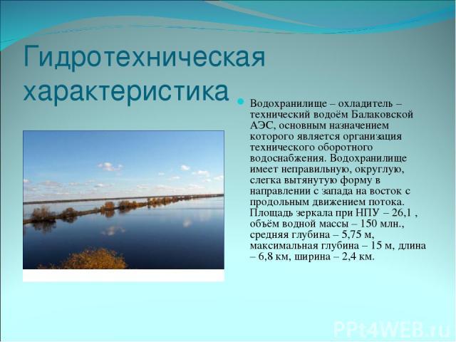 Гидротехническая характеристика Водохранилище – охладитель – технический водоём Балаковской АЭС, основным назначением которого является организация технического оборотного водоснабжения. Водохранилище имеет неправильную, округлую, слегка вытянутую ф…