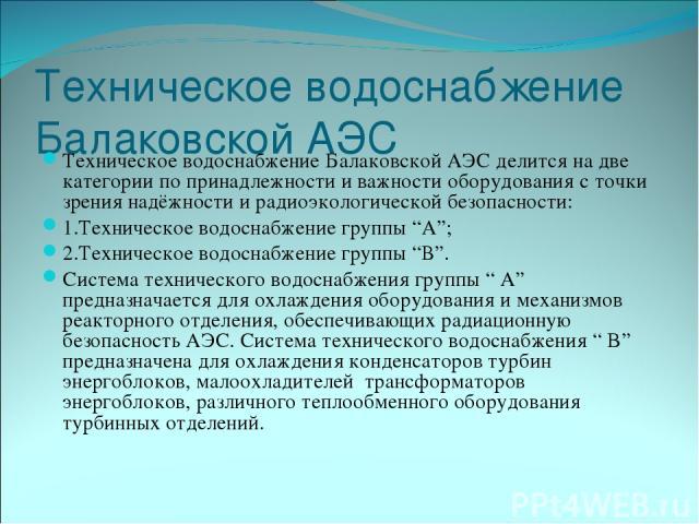 """Техническое водоснабжение Балаковской АЭС Техническое водоснабжение Балаковской АЭС делится на две категории по принадлежности и важности оборудования с точки зрения надёжности и радиоэкологической безопасности: 1.Техническое водоснабжение группы """"А…"""