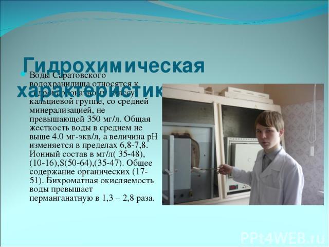 Воды Саратовского водохранилища относятся к гидрокарбонатному классу, кальциевой группе, со средней минерализацией, не превышающей 350 мг/л. Общая жесткость воды в среднем не выше 4.0 мг-экв/л, а величина рН изменяется в пределах 6,8-7,8. Ионный сос…
