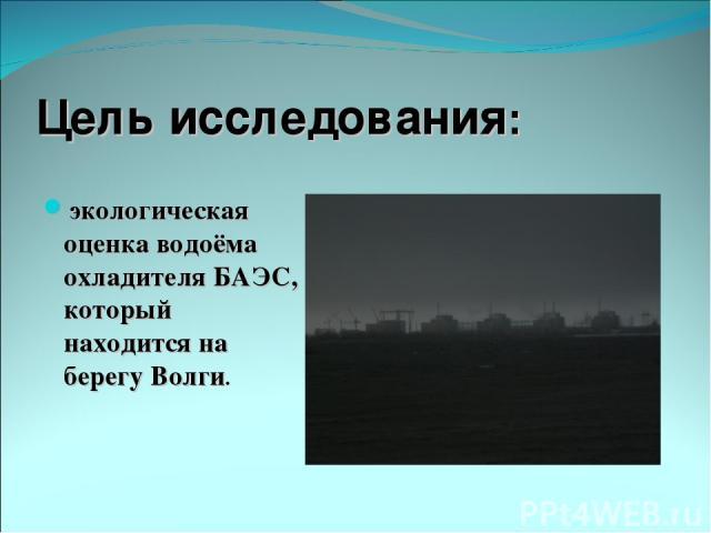 Цель исследования: экологическая оценка водоёма охладителя БАЭС, который находится на берегу Волги.