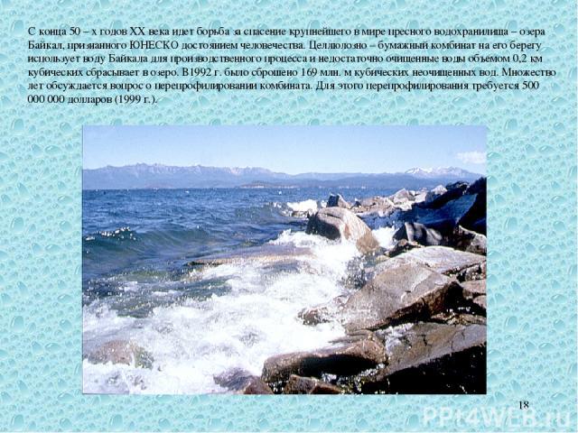 * С конца 50 – х годов XX века идет борьба за спасение крупнейшего в мире пресного водохранилища – озера Байкал, признанного ЮНЕСКО достоянием человечества. Целлюлозно – бумажный комбинат на его берегу использует воду Байкала для производственного п…