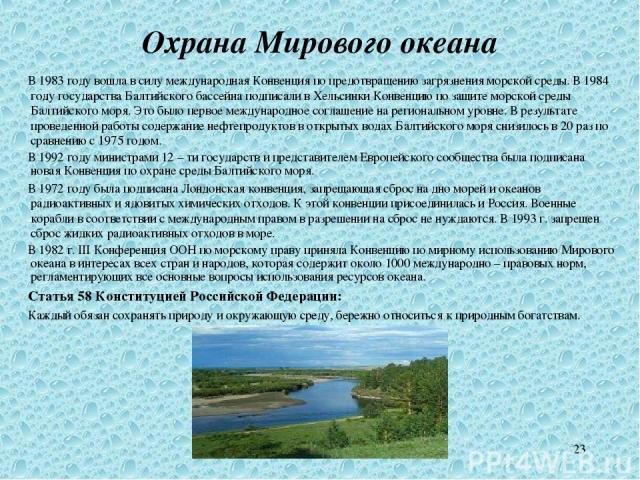 * Охрана Мирового океана В 1983 году вошла в силу международная Конвенция по предотвращению загрязнения морской среды. В 1984 году государства Балтийского бассейна подписали в Хельсинки Конвенцию по защите морской среды Балтийского моря. Это было пе…