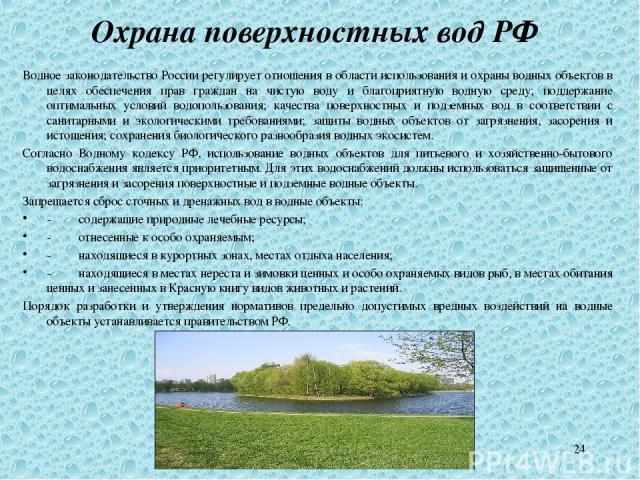 * Охрана поверхностных вод РФ Водное законодательство России регулирует отношения в области использования и охраны водных объектов в целях обеспечения прав граждан на чистую воду и благоприятную водную среду; поддержание оптимальных условий водополь…