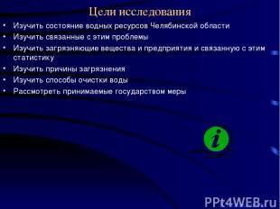 Цели исследования Изучить состояние водных ресурсов Челябинской области Изучить