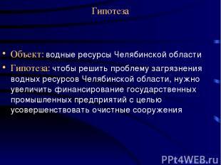 Гипотеза Объект: водные ресурсы Челябинской области Гипотеза: чтобы решить пробл
