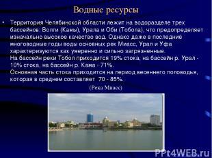 Водные ресурсы Территория Челябинской области лежит на водоразделе трех бассейно