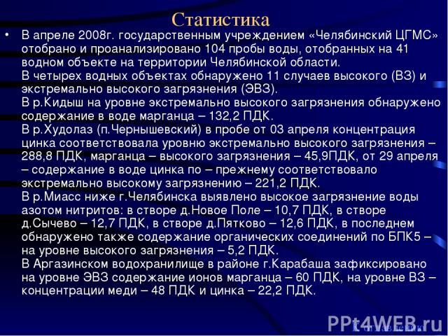 Статистика В апреле 2008г. государственным учреждением «Челябинский ЦГМС» отобрано и проанализировано 104 пробы воды, отобранных на 41 водном объекте на территории Челябинской области. В четырех водных объектах обнаружено 11 случаев высокого (ВЗ) и …