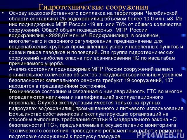 Гидротехнические сооружения Основу водохозяйственного комплекса на территории Челябинской области составляют 25 водохранилищ объемом более 10,0 млн. м3. Из них поднадзорных МПР России -19 шт. или 76% от общего количества сооружений. Общий объем подн…