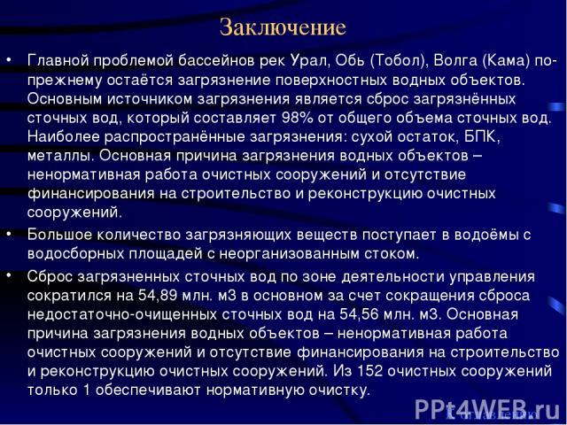 Заключение Главной проблемой бассейнов рек Урал, Обь (Тобол), Волга (Кама) по-прежнему остаётся загрязнение поверхностных водных объектов. Основным источником загрязнения является сброс загрязнённых сточных вод, который составляет 98% от общего объе…