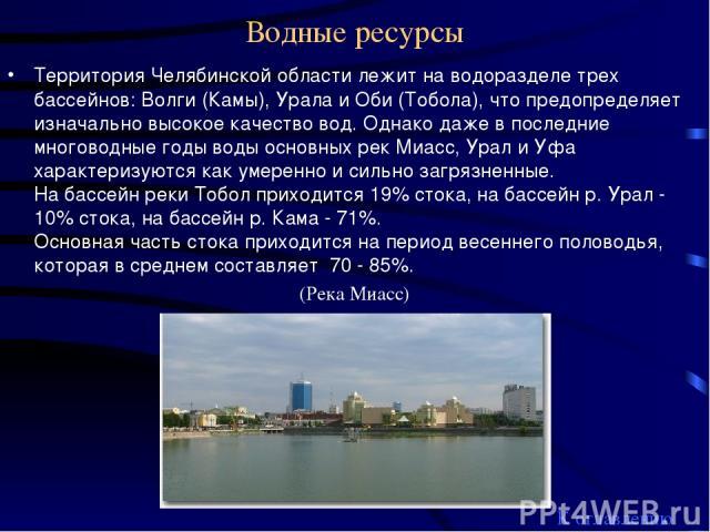 Водные ресурсы Территория Челябинской области лежит на водоразделе трех бассейнов: Волги (Камы), Урала и Оби (Тобола), что предопределяет изначально высокое качество вод. Однако даже в последние многоводные годы воды основных рек Миасс, Урал и Уфа х…